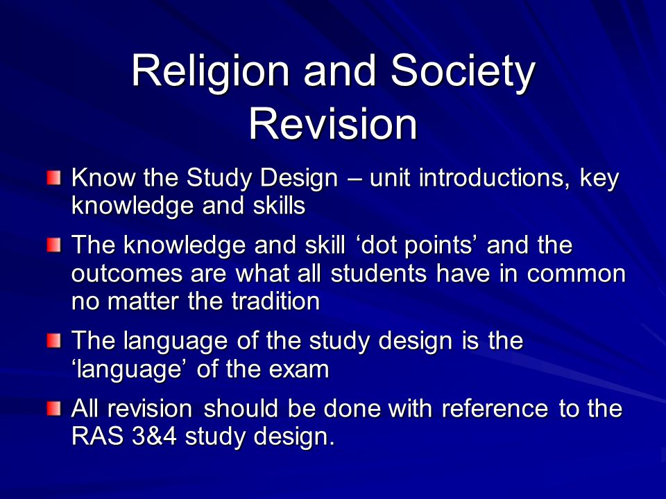 Religion and Society Revision Know the Study Design – unit introductions, key knowledge and skills The knowledge and skill 'dot points' and the outcomes are what all students have in common no matter the tradition The language of the study design is the 'language' of the exam All revision should be done with reference to the RAS 3&4 study design.