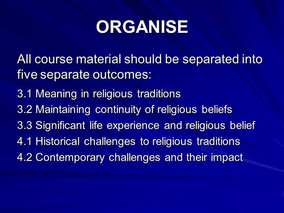 ORGANISE All course material should be separated into five separate outcomes: 3.1 Meaning in religious traditions 3.2 Maintaining continuity of religious beliefs 3.3 Significant life experience and religious belief 4.1 Historical challenges to religious traditions 4.2 Contemporary challenges and their impact