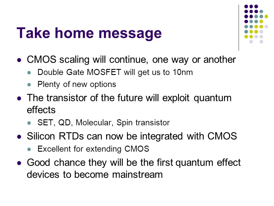 Take home message CMOS scaling will continue, one way or another Double Gate MOSFET will get us to 10nm Plenty of new options The transistor of the future will exploit quantum effects SET, QD, Molecular, Spin transistor Silicon RTDs can now be integrated with CMOS Excellent for extending CMOS Good chance they will be the first quantum effect devices to become mainstream