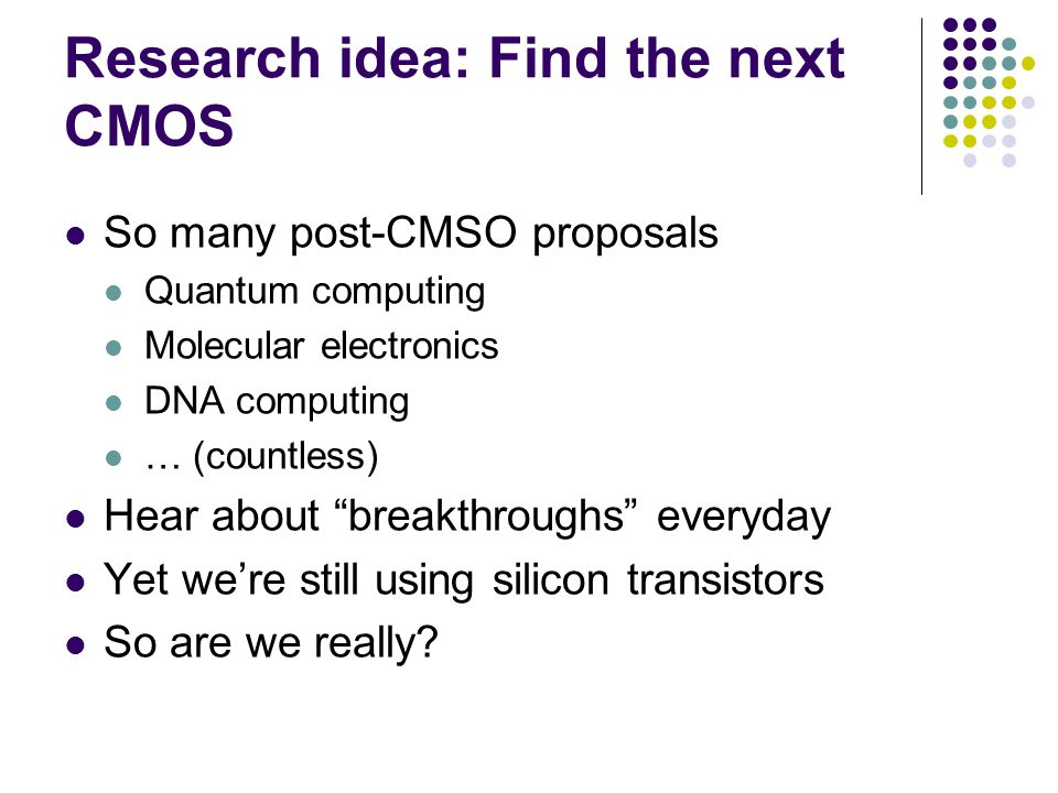 Research idea: Find the next CMOS So many post-CMSO proposals Quantum computing Molecular electronics DNA computing … (countless) Hear about breakthroughs everyday Yet we're still using silicon transistors So are we really
