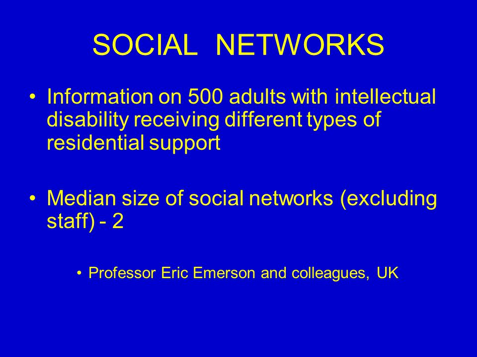 SOCIAL NETWORKS Information on 500 adults with intellectual disability receiving different types of residential support Median size of social networks (excluding staff) - 2 Professor Eric Emerson and colleagues, UK