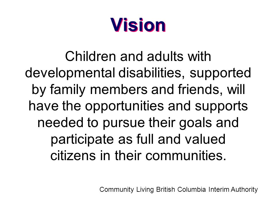 Vision Children and adults with developmental disabilities, supported by family members and friends, will have the opportunities and supports needed to pursue their goals and participate as full and valued citizens in their communities.