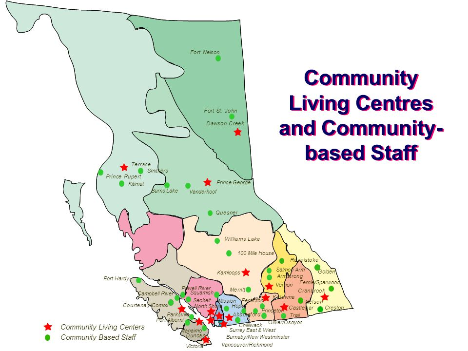 Community Living Centres and Community- based Staff Fernie/Sparwood Campbell River Powell River Port Hardy Port Alberni Squamish Salmon Arm Golden Burns Lake Vanderhoof Community Living Centers Armstrong Duncan Trail Merritt Nelson Revelstoke WilliamsLake PrinceRupert Quesnel FortSt.John 100 Mile House Kitimat Hope Mission Smithers Creston Sechelt Penticton Parksville Oliver/Osoyos Chilliwack Princeton Fort Nelson Community Based Staff Nanaimo North Shore Vernon Abbotsford Cas tlegar Burnaby/New Westminster Cranbrook Courtenay/Comox Kelowna Terrace DawsonCreek Prince George Kamloops Vancouver/Richmond Surrey East & West Victoria
