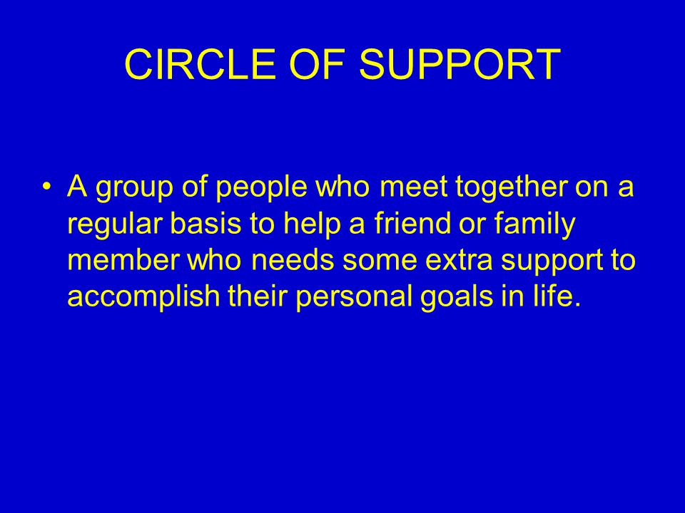 CIRCLE OF SUPPORT A group of people who meet together on a regular basis to help a friend or family member who needs some extra support to accomplish their personal goals in life.