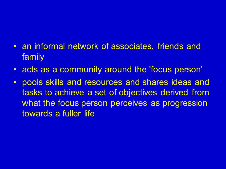 an informal network of associates, friends and family acts as a community around the focus person pools skills and resources and shares ideas and tasks to achieve a set of objectives derived from what the focus person perceives as progression towards a fuller life