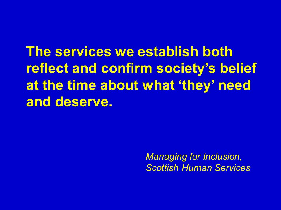 The services we establish both reflect and confirm society's belief at the time about what 'they' need and deserve.