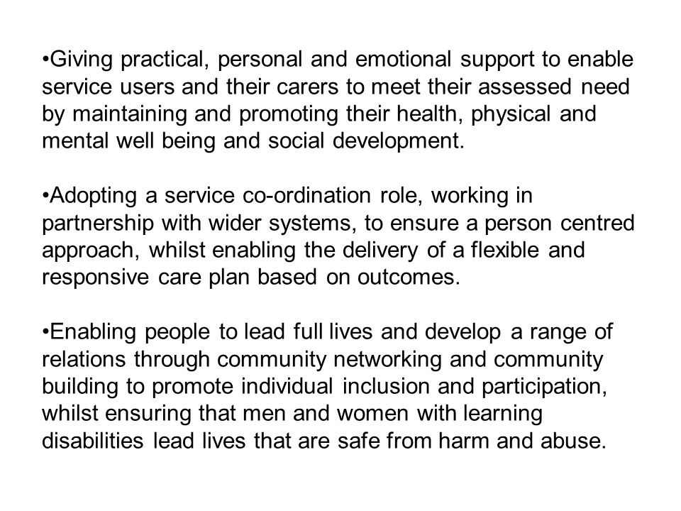 Giving practical, personal and emotional support to enable service users and their carers to meet their assessed need by maintaining and promoting their health, physical and mental well being and social development.
