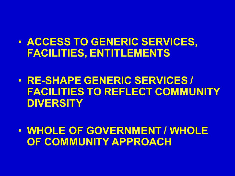 ACCESS TO GENERIC SERVICES, FACILITIES, ENTITLEMENTS RE-SHAPE GENERIC SERVICES / FACILITIES TO REFLECT COMMUNITY DIVERSITY WHOLE OF GOVERNMENT / WHOLE OF COMMUNITY APPROACH