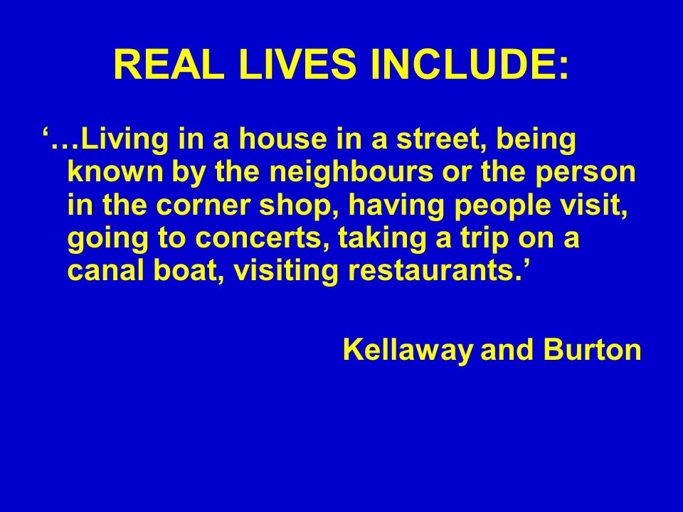 REAL LIVES INCLUDE: '…Living in a house in a street, being known by the neighbours or the person in the corner shop, having people visit, going to concerts, taking a trip on a canal boat, visiting restaurants.' Kellaway and Burton