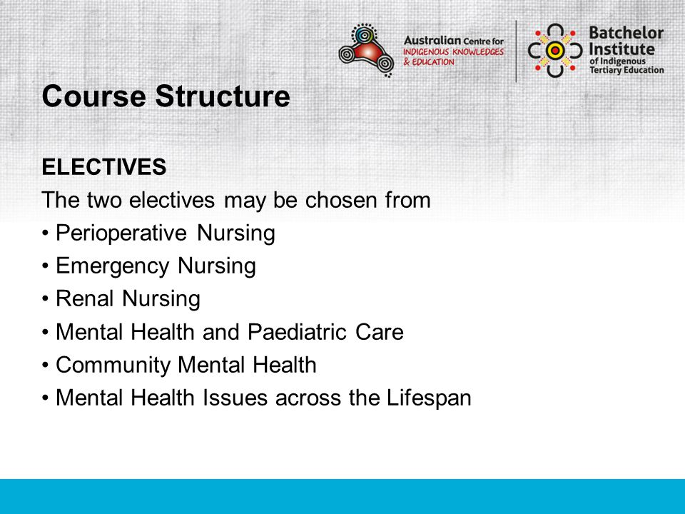 ELECTIVES The two electives may be chosen from Perioperative Nursing Emergency Nursing Renal Nursing Mental Health and Paediatric Care Community Mental Health Mental Health Issues across the Lifespan Course Structure