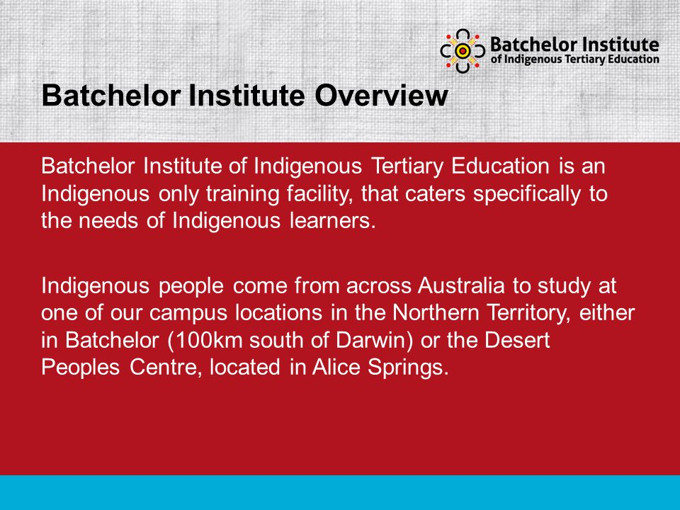 Batchelor Institute of Indigenous Tertiary Education is an Indigenous only training facility, that caters specifically to the needs of Indigenous learners.