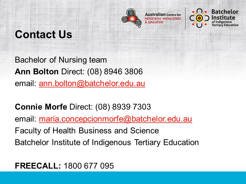 Bachelor of Nursing team Ann Bolton Direct: (08) 8946 3806 email: ann.bolton@batchelor.edu.auann.bolton@batchelor.edu.au Connie Morfe Direct: (08) 8939 7303 email: maria.concepcionmorfe@batchelor.edu.aumaria.concepcionmorfe@batchelor.edu.au Faculty of Health Business and Science Batchelor Institute of Indigenous Tertiary Education FREECALL: 1800 677 095 Contact Us