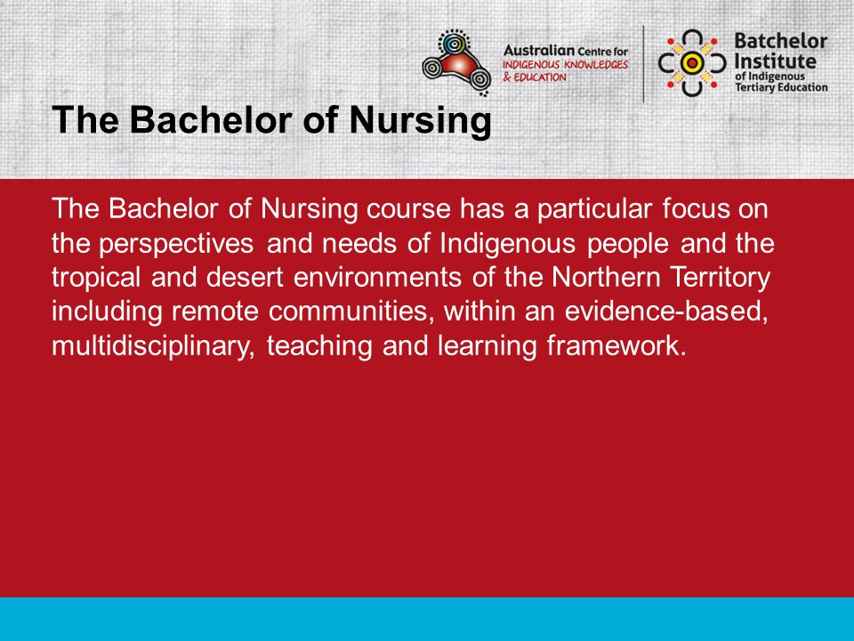 The Bachelor of Nursing course has a particular focus on the perspectives and needs of Indigenous people and the tropical and desert environments of the Northern Territory including remote communities, within an evidence-based, multidisciplinary, teaching and learning framework.