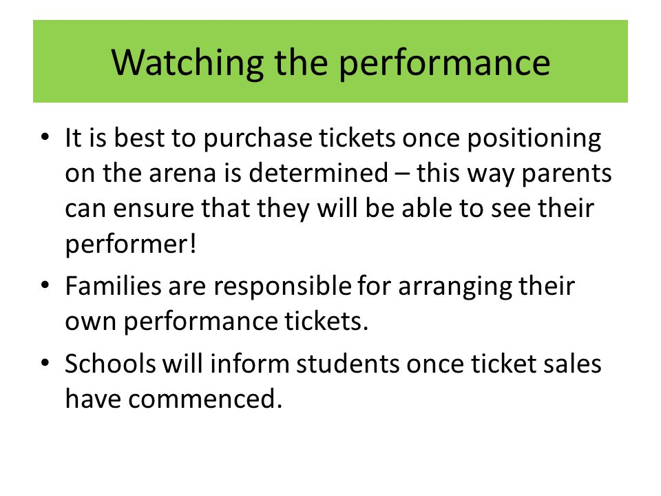 Watching the performance It is best to purchase tickets once positioning on the arena is determined – this way parents can ensure that they will be able to see their performer.