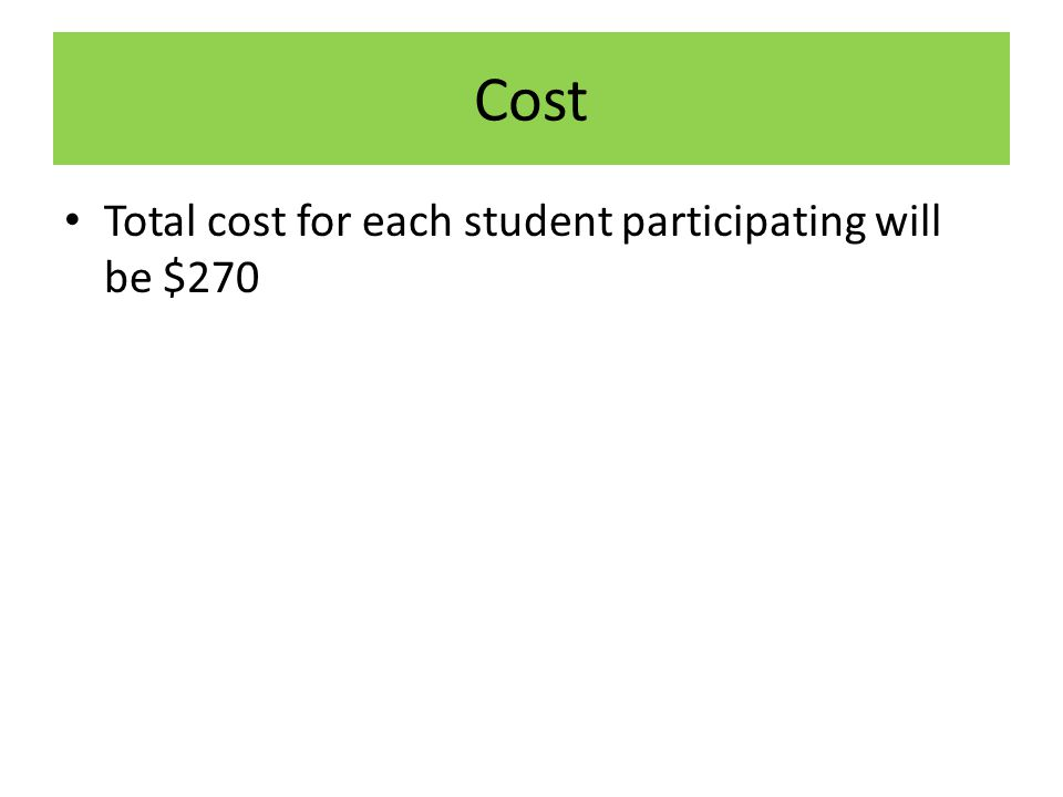Cost Total cost for each student participating will be $270