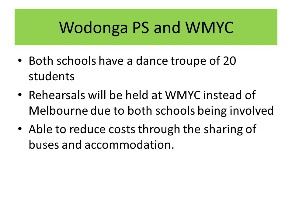 Wodonga PS and WMYC Both schools have a dance troupe of 20 students Rehearsals will be held at WMYC instead of Melbourne due to both schools being involved Able to reduce costs through the sharing of buses and accommodation.