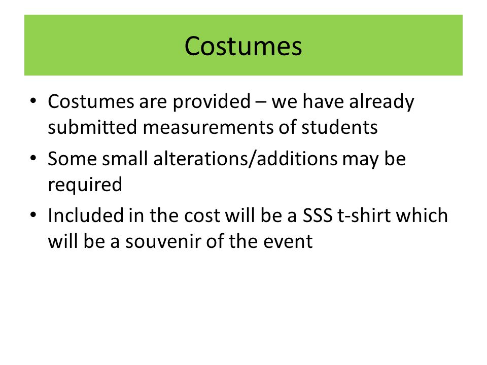 Costumes Costumes are provided – we have already submitted measurements of students Some small alterations/additions may be required Included in the cost will be a SSS t-shirt which will be a souvenir of the event