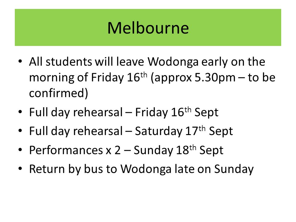 Melbourne All students will leave Wodonga early on the morning of Friday 16 th (approx 5.30pm – to be confirmed) Full day rehearsal – Friday 16 th Sept Full day rehearsal – Saturday 17 th Sept Performances x 2 – Sunday 18 th Sept Return by bus to Wodonga late on Sunday