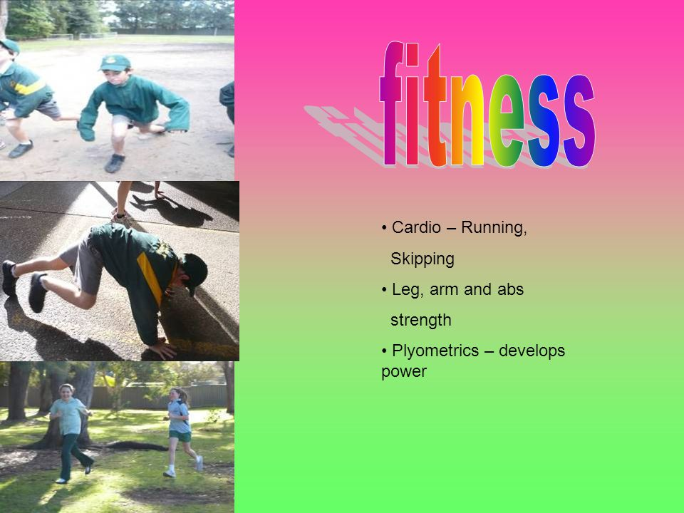 Cardio – Running, Skipping Leg, arm and abs strength Plyometrics – develops power