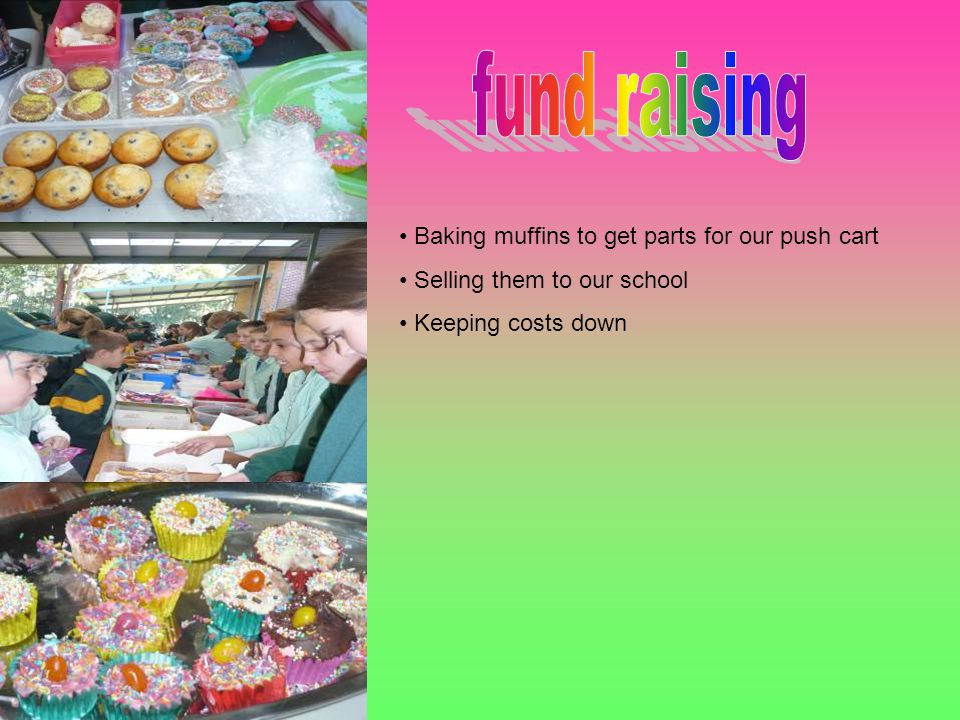 Baking muffins to get parts for our push cart Selling them to our school Keeping costs down