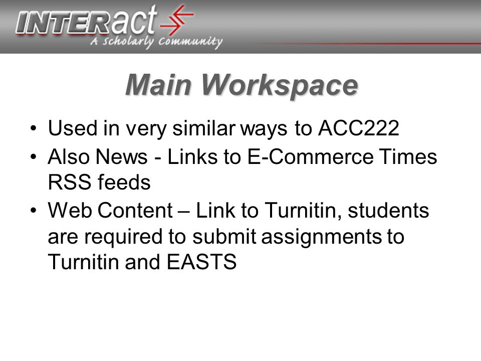 Main Workspace Used in very similar ways to ACC222 Also News - Links to E-Commerce Times RSS feeds Web Content – Link to Turnitin, students are required to submit assignments to Turnitin and EASTS