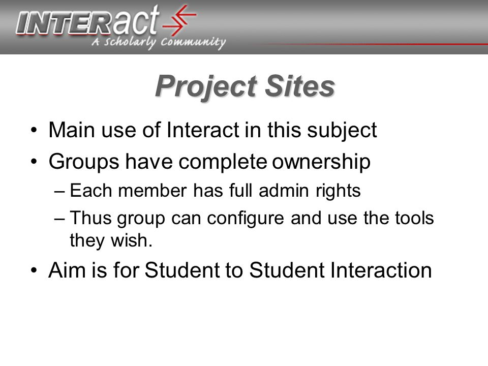 Project Sites Main use of Interact in this subject Groups have complete ownership –Each member has full admin rights –Thus group can configure and use the tools they wish.