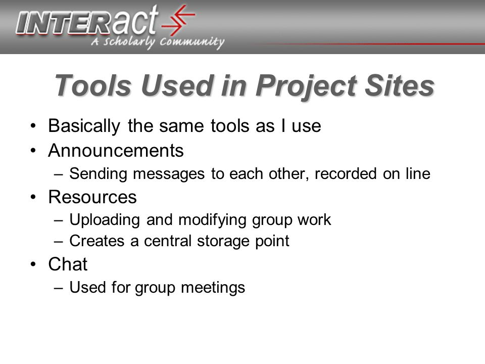 Tools Used in Project Sites Basically the same tools as I use Announcements –Sending messages to each other, recorded on line Resources –Uploading and modifying group work –Creates a central storage point Chat –Used for group meetings
