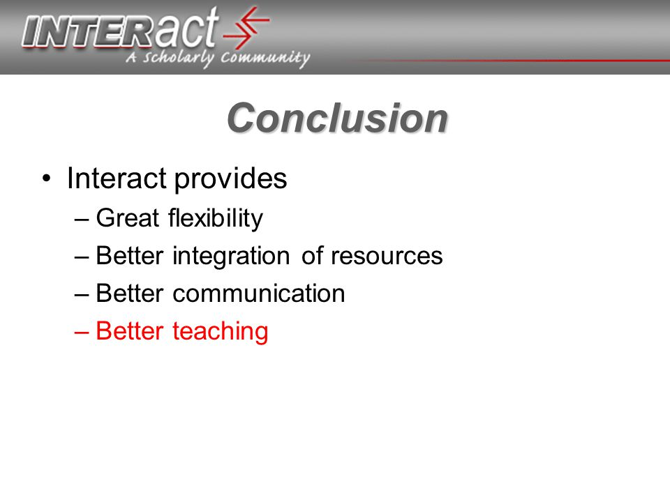Conclusion Interact provides –Great flexibility –Better integration of resources –Better communication –Better teaching