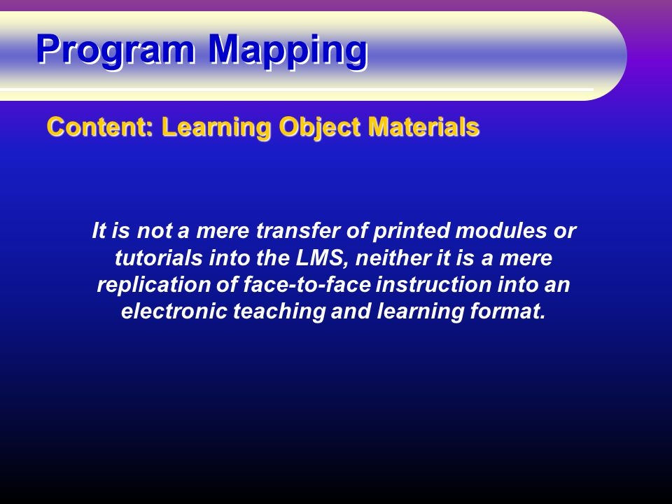 Program Mapping Content: Learning Object Materials It is not a mere transfer of printed modules or tutorials into the LMS, neither it is a mere replication of face-to-face instruction into an electronic teaching and learning format.