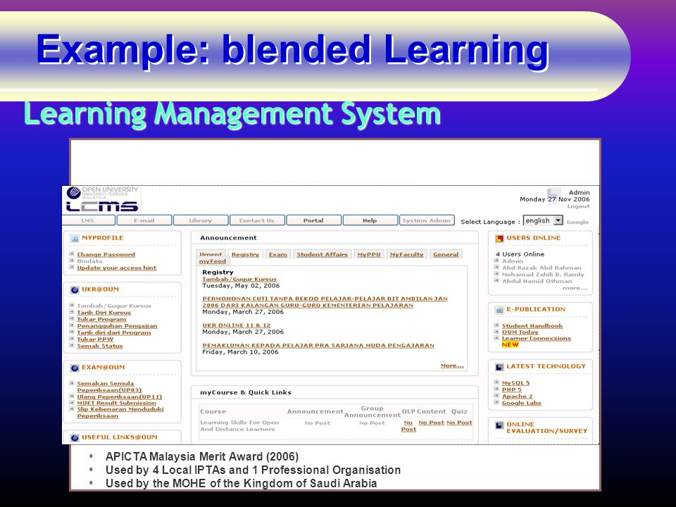Example: blended Learning Learning Management System APICTA Malaysia Merit Award (2006) Used by 4 Local IPTAs and 1 Professional Organisation Used by the MOHE of the Kingdom of Saudi Arabia