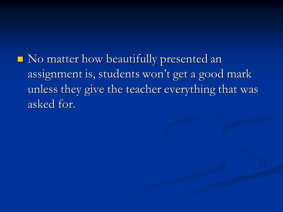 No matter how beautifully presented an assignment is, students won't get a good mark unless they give the teacher everything that was asked for.