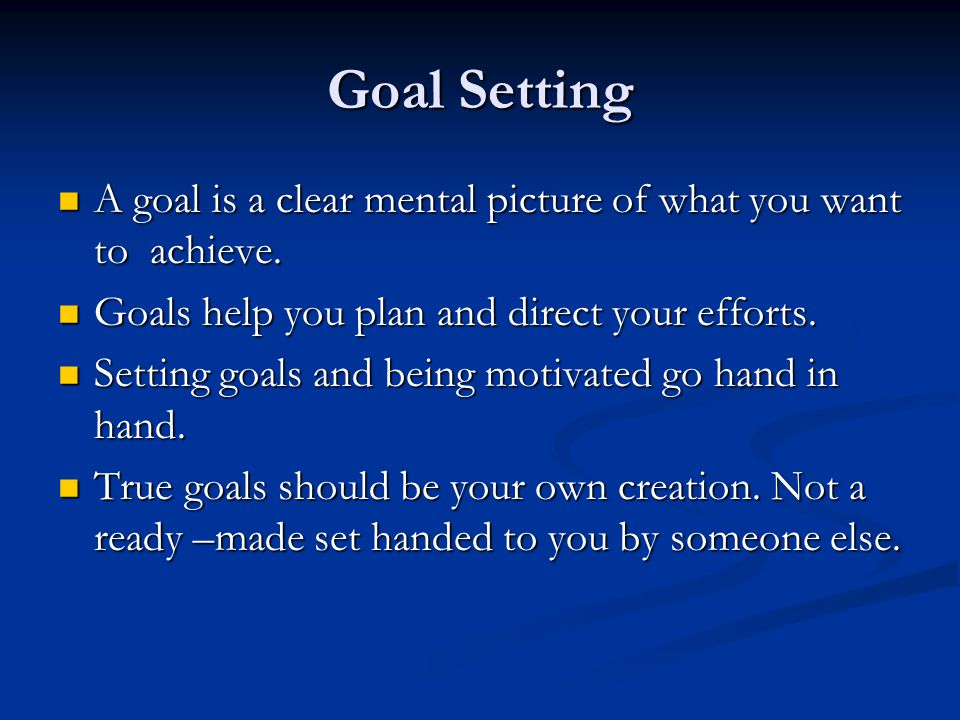 Goal Setting A goal is a clear mental picture of what you want to achieve.