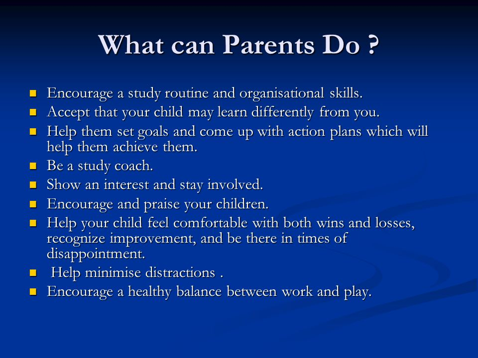 What can Parents Do . Encourage a study routine and organisational skills.