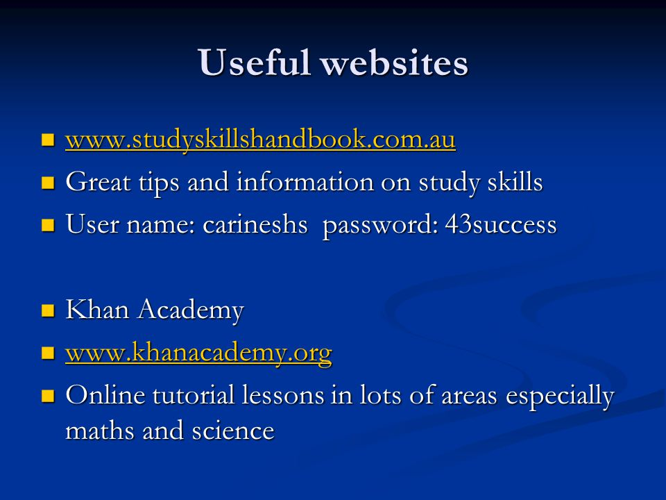 Useful websites www.studyskillshandbook.com.au www.studyskillshandbook.com.au www.studyskillshandbook.com.au Great tips and information on study skills Great tips and information on study skills User name: carineshs password: 43success User name: carineshs password: 43success Khan Academy Khan Academy www.khanacademy.org www.khanacademy.org www.khanacademy.org Online tutorial lessons in lots of areas especially maths and science Online tutorial lessons in lots of areas especially maths and science