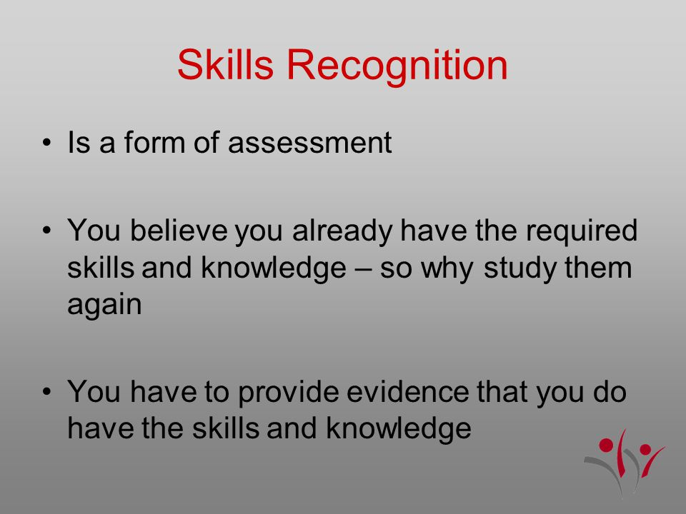 Is a form of assessment You believe you already have the required skills and knowledge – so why study them again You have to provide evidence that you do have the skills and knowledge