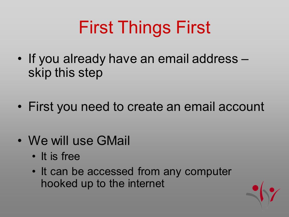 First Things First If you already have an email address – skip this step First you need to create an email account We will use GMail It is free It can be accessed from any computer hooked up to the internet