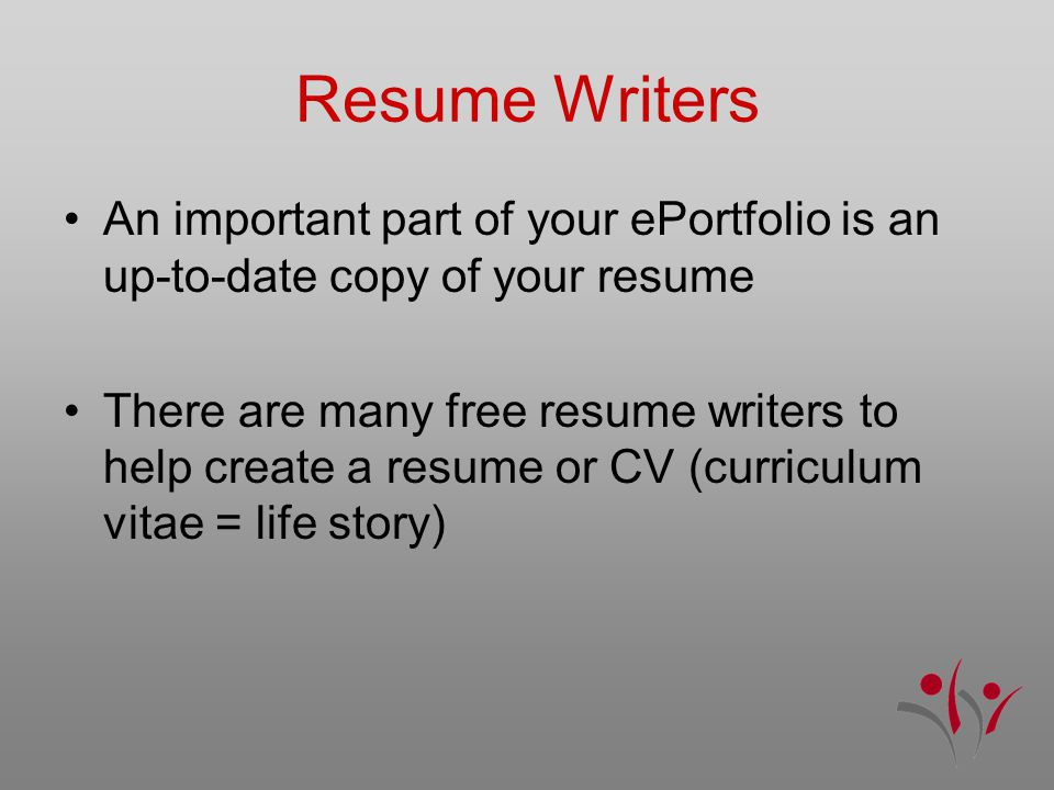 Resume Writers An important part of your ePortfolio is an up-to-date copy of your resume There are many free resume writers to help create a resume or CV (curriculum vitae = life story)