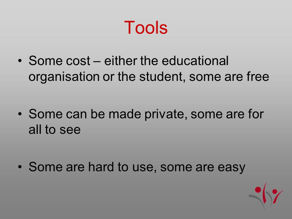 Tools Some cost – either the educational organisation or the student, some are free Some can be made private, some are for all to see Some are hard to use, some are easy