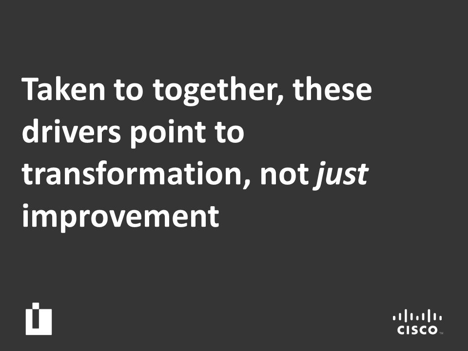 28 Taken to together, these drivers point to transformation, not just improvement
