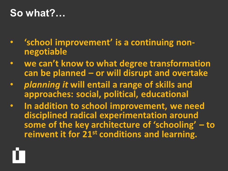 So what … 'school improvement' is a continuing non- negotiable we can't know to what degree transformation can be planned – or will disrupt and overtake planning it will entail a range of skills and approaches: social, political, educational In addition to school improvement, we need disciplined radical experimentation around some of the key architecture of 'schooling' – to reinvent it for 21 st conditions and learning.