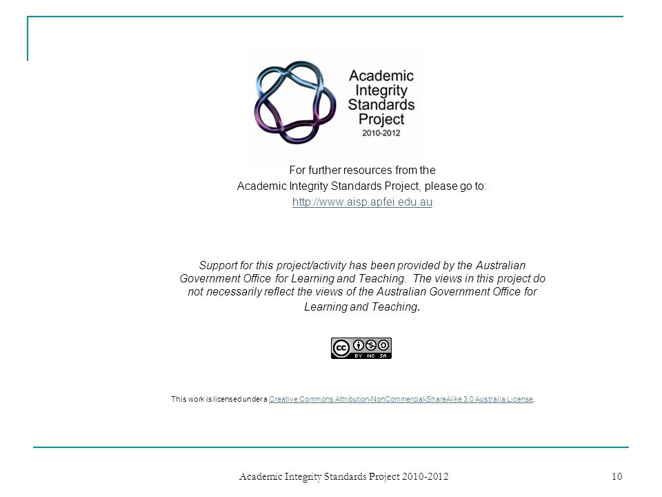 For further resources from the Academic Integrity Standards Project, please go to: http://www.aisp.apfei.edu.au Support for this project/activity has been provided by the Australian Government Office for Learning and Teaching.
