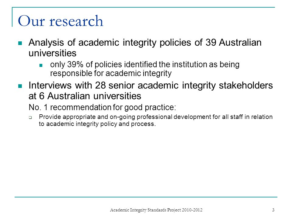 Our research Analysis of academic integrity policies of 39 Australian universities only 39% of policies identified the institution as being responsible for academic integrity Interviews with 28 senior academic integrity stakeholders at 6 Australian universities No.