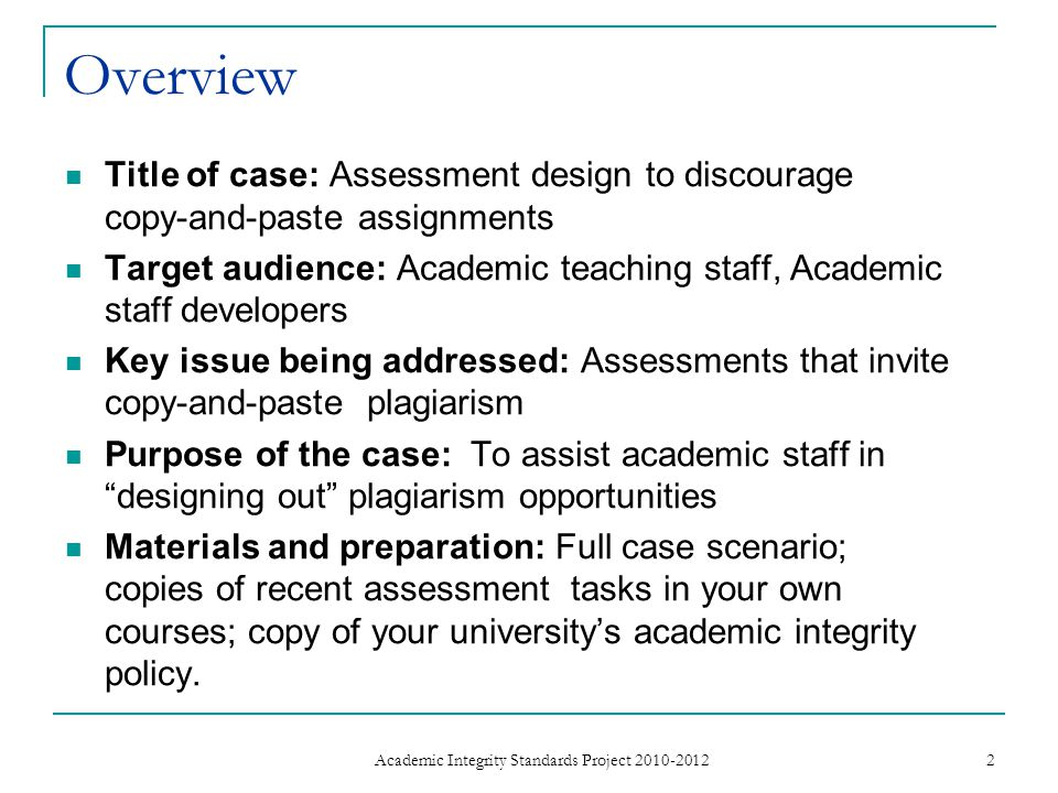 Overview Title of case: Assessment design to discourage copy-and-paste assignments Target audience: Academic teaching staff, Academic staff developers Key issue being addressed: Assessments that invite copy-and-paste plagiarism Purpose of the case: To assist academic staff in designing out plagiarism opportunities Materials and preparation: Full case scenario; copies of recent assessment tasks in your own courses; copy of your university's academic integrity policy.