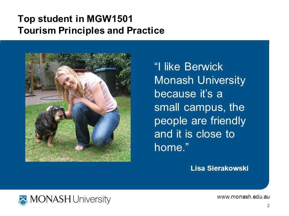 www.monash.edu.au 2 Top student in MGW1501 Tourism Principles and Practice I like Berwick Monash University because it's a small campus, the people are friendly and it is close to home. Lisa Sierakowski
