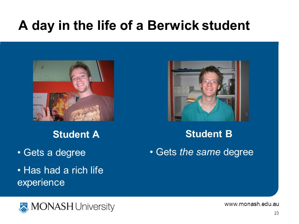 www.monash.edu.au 23 A day in the life of a Berwick student Student A Gets a degree Has had a rich life experience Student B Gets the same degree