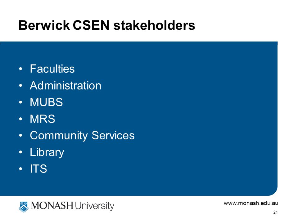 www.monash.edu.au 24 Berwick CSEN stakeholders Faculties Administration MUBS MRS Community Services Library ITS