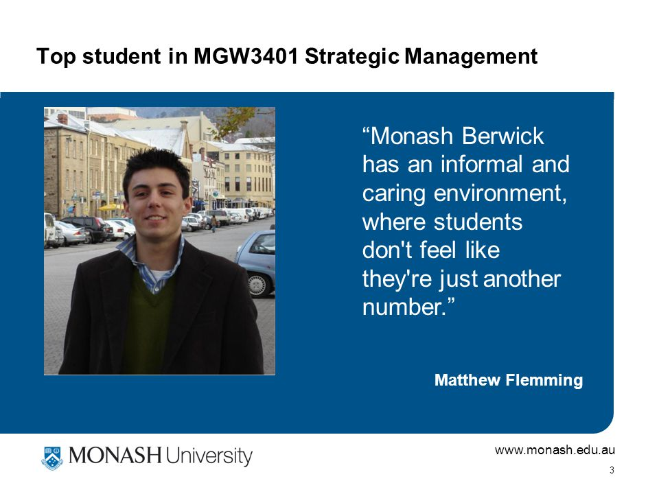 www.monash.edu.au 3 Top student in MGW3401 Strategic Management Matthew Flemming Monash Berwick has an informal and caring environment, where students don t feel like they re just another number.