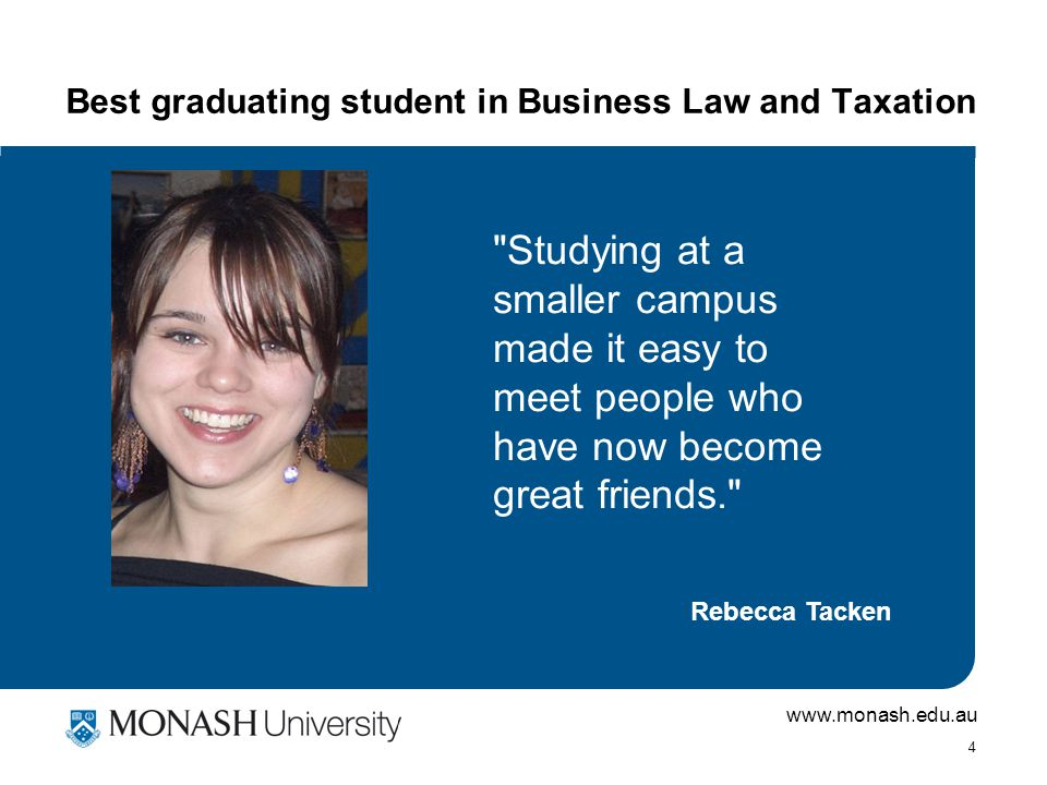www.monash.edu.au 4 Best graduating student in Business Law and Taxation Studying at a smaller campus made it easy to meet people who have now become great friends. Rebecca Tacken