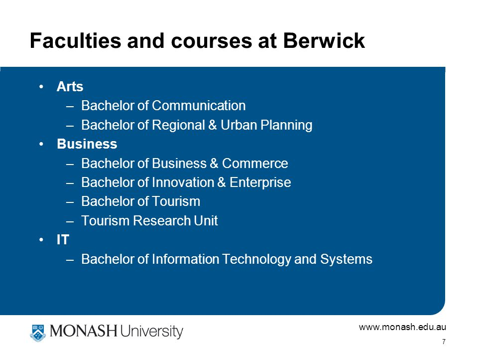 www.monash.edu.au 7 Faculties and courses at Berwick Arts –Bachelor of Communication –Bachelor of Regional & Urban Planning Business –Bachelor of Business & Commerce –Bachelor of Innovation & Enterprise –Bachelor of Tourism –Tourism Research Unit IT –Bachelor of Information Technology and Systems