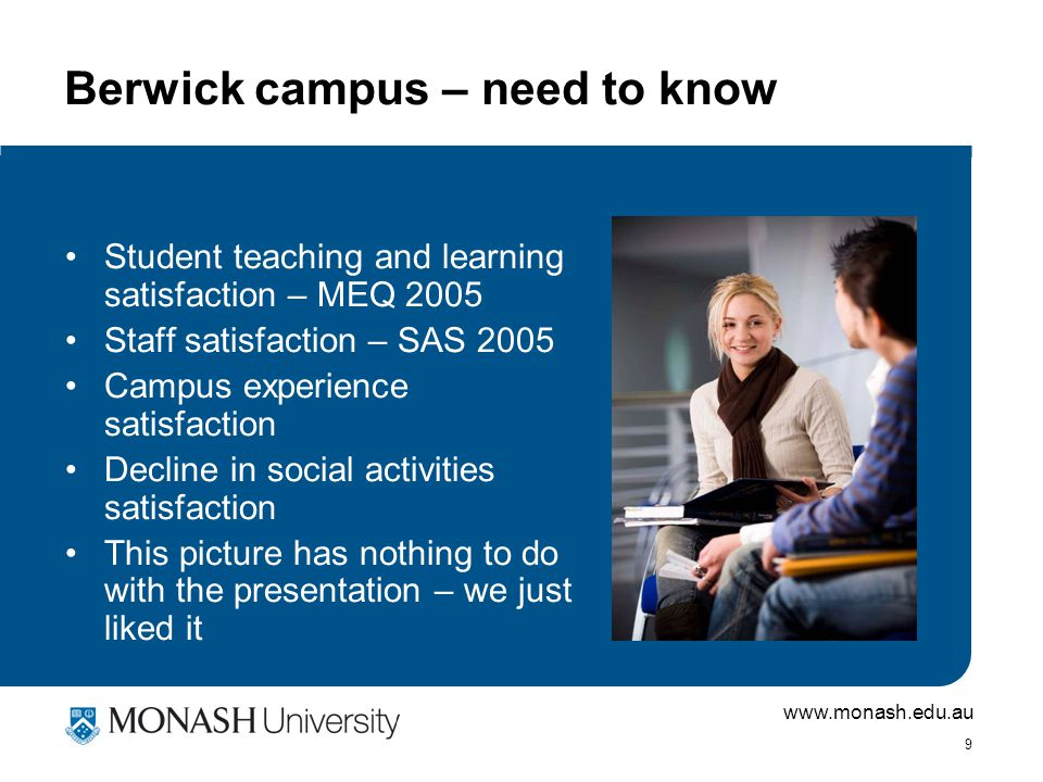 www.monash.edu.au 9 Berwick campus – need to know Student teaching and learning satisfaction – MEQ 2005 Staff satisfaction – SAS 2005 Campus experience satisfaction Decline in social activities satisfaction This picture has nothing to do with the presentation – we just liked it